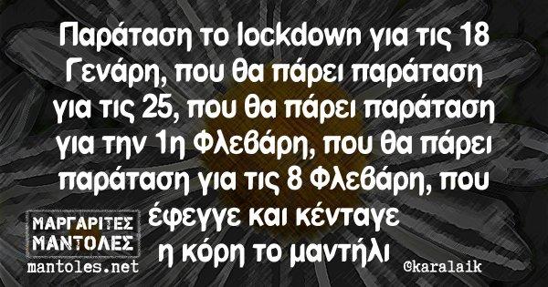 Παράταση το lockdown για τις 18 Γενάρη, που θα πάρει παράταση για τις 25, που θα πάρει παράταση για την 1η Φλεβάρη, που θα πάρει παράταση για τις 8 Φλεβάρη, που έφεγγε και κένταγε η κόρη το μαντήλι