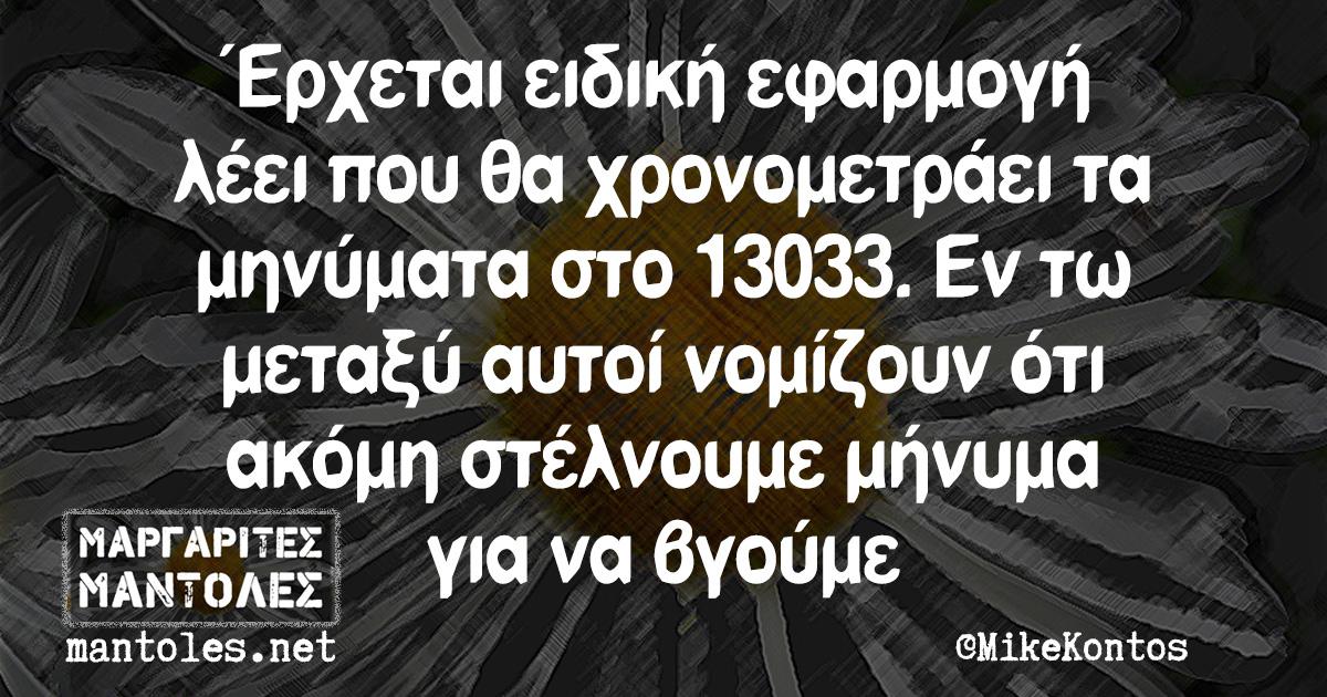 Έρχεται ειδική εφαρμογή λέει που θα χρονομετράει τα μηνύματα στο 13033. Εν τω μεταξύ αυτοί νομίζουν ότι ακόμη στέλνουμε μήνυμα για να βγούμε