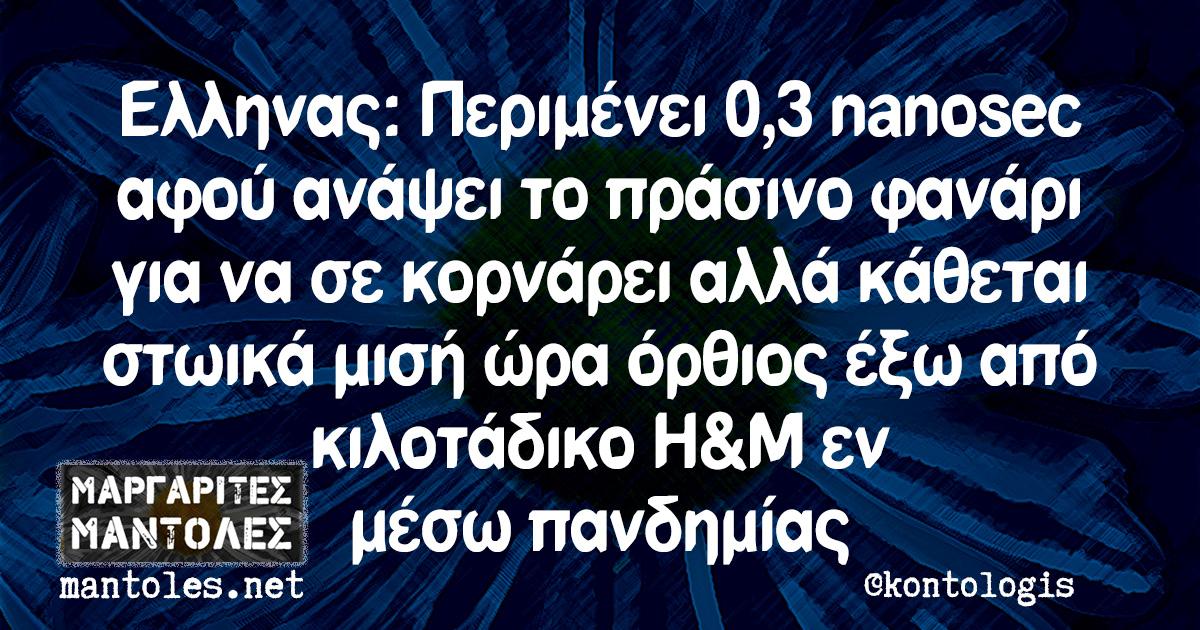 Ελληνας: Περιμένει 0,3 nanosec αφού ανάψει το πράσινο φανάρι για να σε κορνάρει αλλά κάθεται στωικά μισή ώρα όρθιος έξω από κιλοτάδικο H&M εν μέσω πανδημίας