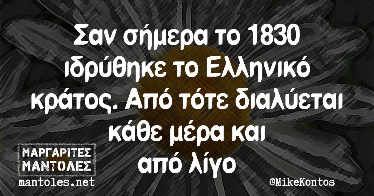 Σαν σήμερα το 1830 ιδρύθηκε το Ελληνικό κράτος. Από τότε διαλύεται κάθε μέρα και από λίγο