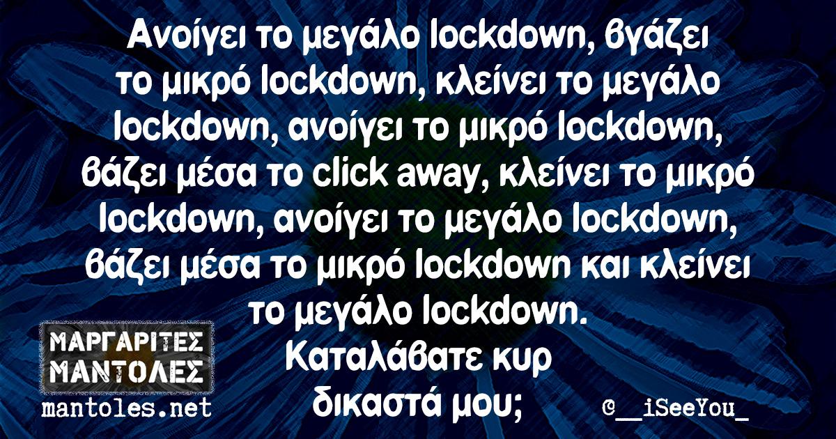Ανοίγει το μεγάλο lockdown, βγάζει το μικρό lockdown, κλείνει το μεγάλο lockdown, ανοίγει το μικρό lockdown, βάζει μέσα το click away, κλείνει το μικρό lockdown, ανοίγει το μεγάλο lockdown, βάζει μέσα το μικρό lockdown και κλείνει το μεγάλο lockdown. Καταλάβατε κυρ δικαστά μου;