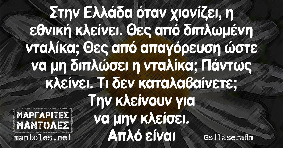 Στην Ελλάδα όταν χιονίζει, η εθνική κλείνει. Θες από διπλωμένη νταλίκα; Θες από απαγόρευση ώστε να μη διπλώσει η νταλίκα; Πάντως κλείνει. Τι δεν καταλαβαίνετε; Την κλείνουν για να μην κλείσει. Απλό είναι