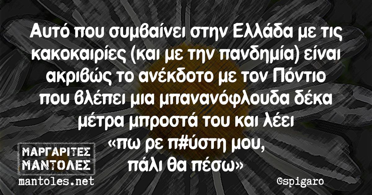 Αυτό που συμβαίνει στην Ελλάδα με τις κακοκαιρίες (και με την πανδημία) είναι ακριβώς το ανέκδοτο με τον Πόντιο που βλέπει μια μπανανόφλουδα δέκα μέτρα μπροστά του και λέει «πω ρε π#ύστη μου, πάλι θα πέσω»