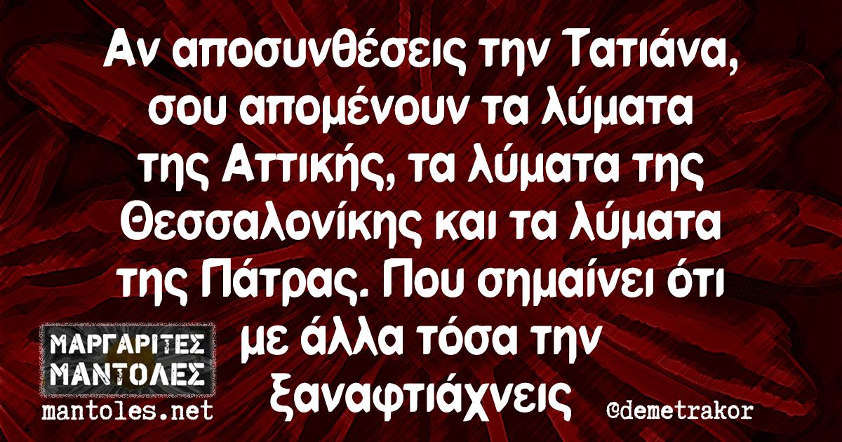 Αν αποσυνθέσεις την Τατιάνα, σου απομένουν τα λύματα της Αττικής, τα λύματα της Θεσσαλονίκης και τα λύματα της Πάτρας. Που σημαίνει ότι με άλλα τόσα την ξαναφτιάχνεις