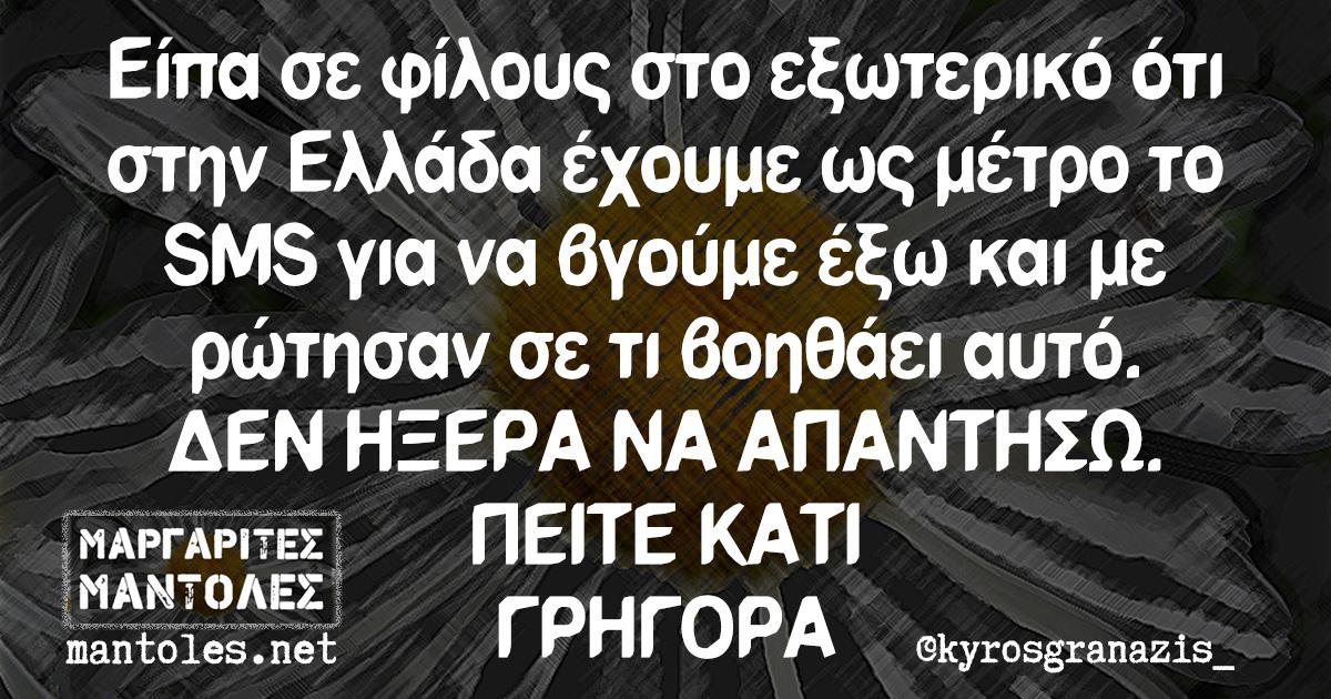 Είπα σε φίλους στο εξωτερικό ότι στην Ελλάδα έχουμε ως μέτρο το SMS για να βγούμε έξω και με ρώτησαν σε τι βοηθάει αυτό. ΔΕΝ ΗΞΕΡΑ ΝΑ ΑΠΑΝΤΗΣΩ ΠΕΙΤΕ ΚΑΤΙ ΓΡΗΓΟΡΑ