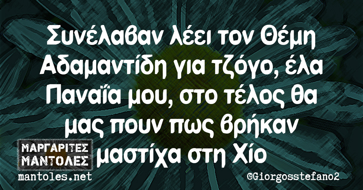 Συνέλαβαν λέει τον Θέμη Αδαμαντίδη για τζόγο, έλα Παναΐα μου, στο τέλος θα μας πουν πως βρήκαν μαστίχα στη Χίο