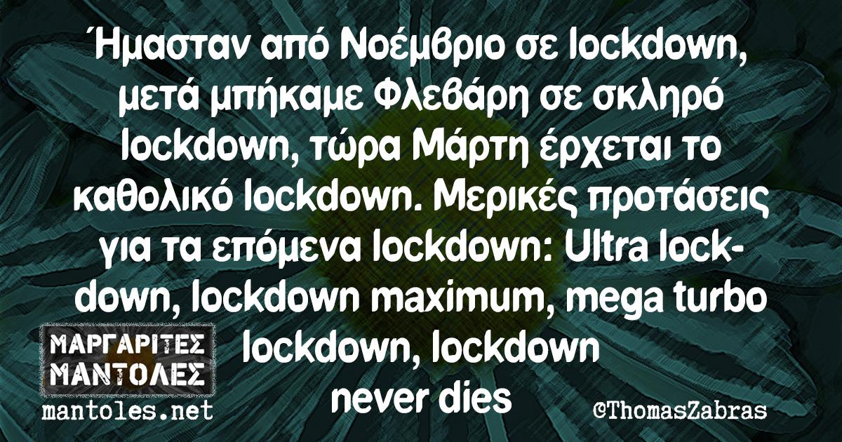 Ήμασταν από Νοέμβριο σε lockdown, μετά μπήκαμε Φλεβάρη σε σκληρό lockdown, τώρα Μάρτη έρχεται το καθολικό lockdown. Μερικές προτάσεις για τα επόμενα lockdown: Ultra lockdown, lockdown maximum, mega turbo lockdown, lockdown never dies