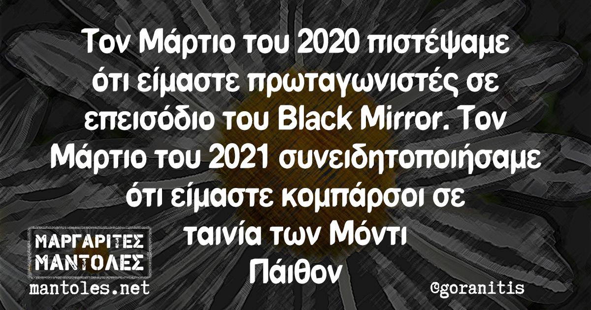 Τον Μάρτιο του 2020 πιστέψαμε ότι είμαστε πρωταγωνιστές σε επεισόδιο του Black Mirror. Τον Μάρτιο του 2021 συνειδητοποιήσαμε ότι είμαστε κομπάρσοι σε ταινία των Μόντι Πάιθον
