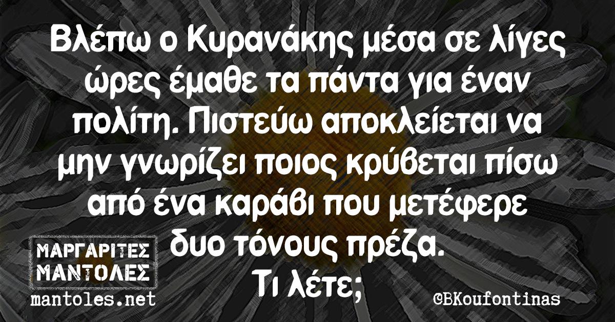 Βλέπω ο Κυρανάκης μέσα σε λίγες ώρες έμαθα τα πάντα για έναν πολίτη. Πιστεύω αποκλείεται να μην γνωρίζει ποιος κρύβεται πίσω από ένα καράβι που μετέφερε δυο τόνους πρέζα. Τι λέτε;