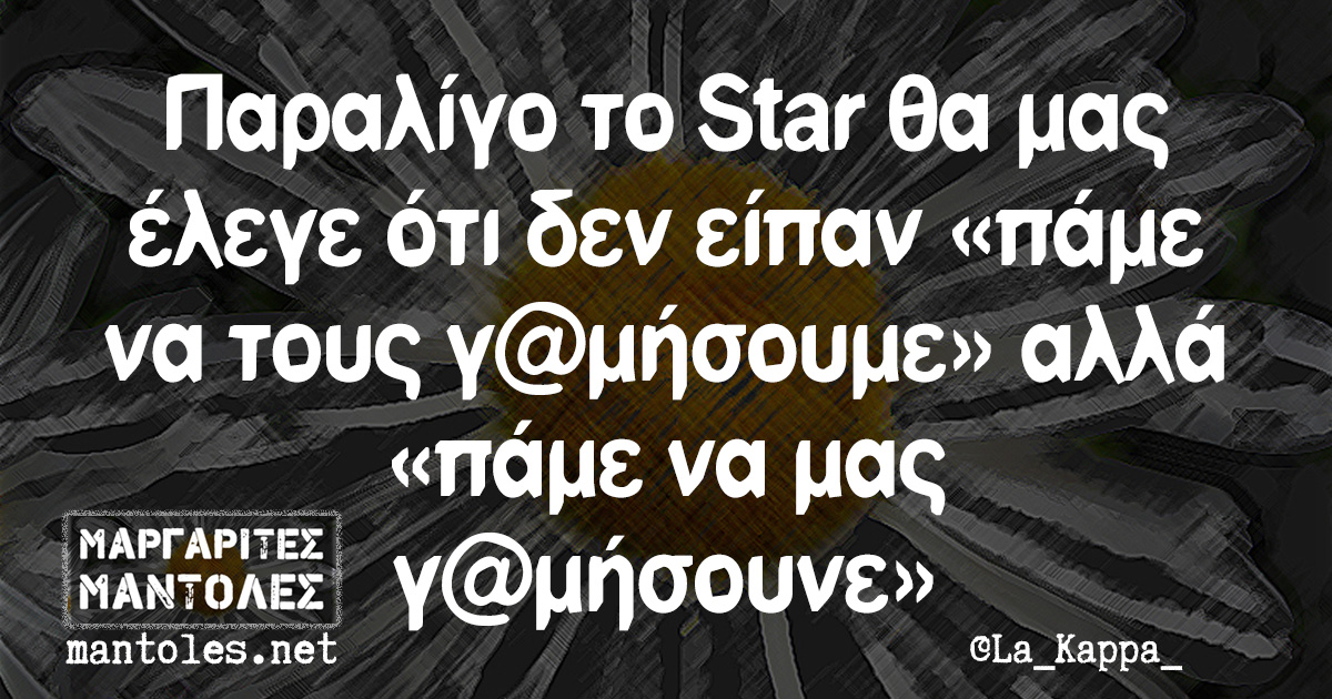 Παραλίγο το Star θα μας έλεγε ότι δεν είπαν «πάμε να τους γ@μήσουμε» αλλά «πάμε να μας γ@μήσουνε»
