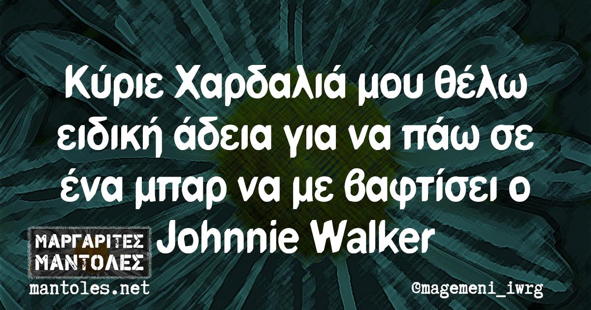 Κύριε Χαρδαλιά μου θέλω ειδική άδεια για να πάω σε ένα μπαρ να με βαφτίσει ο Johnnie Walker