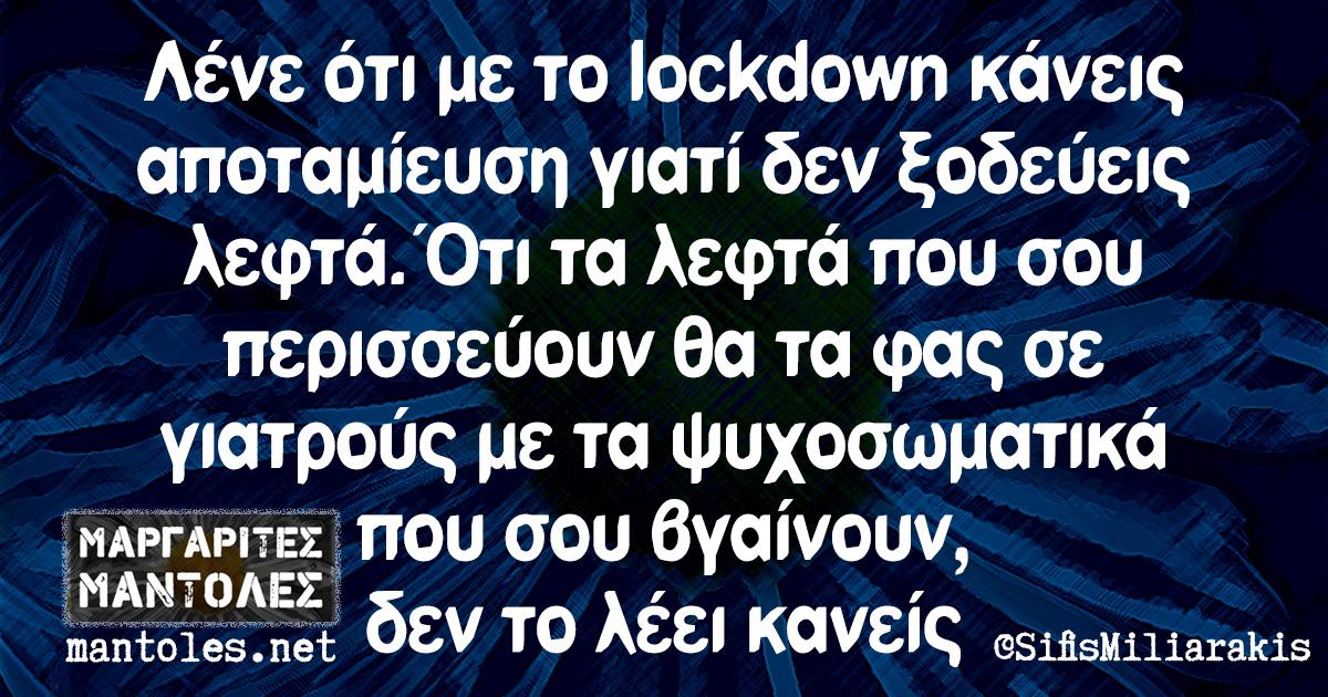 Λένε ότι με το lockdown κάνεις αποταμίευση γιατί δεν ξοδεύεις λεφτά. Ότι τα λεφτά που σου περισσεύουν θα τα φας σε γιατρούς με τα ψυχοσωματικά που σου βγαίνουν, δεν το λέει κανείς