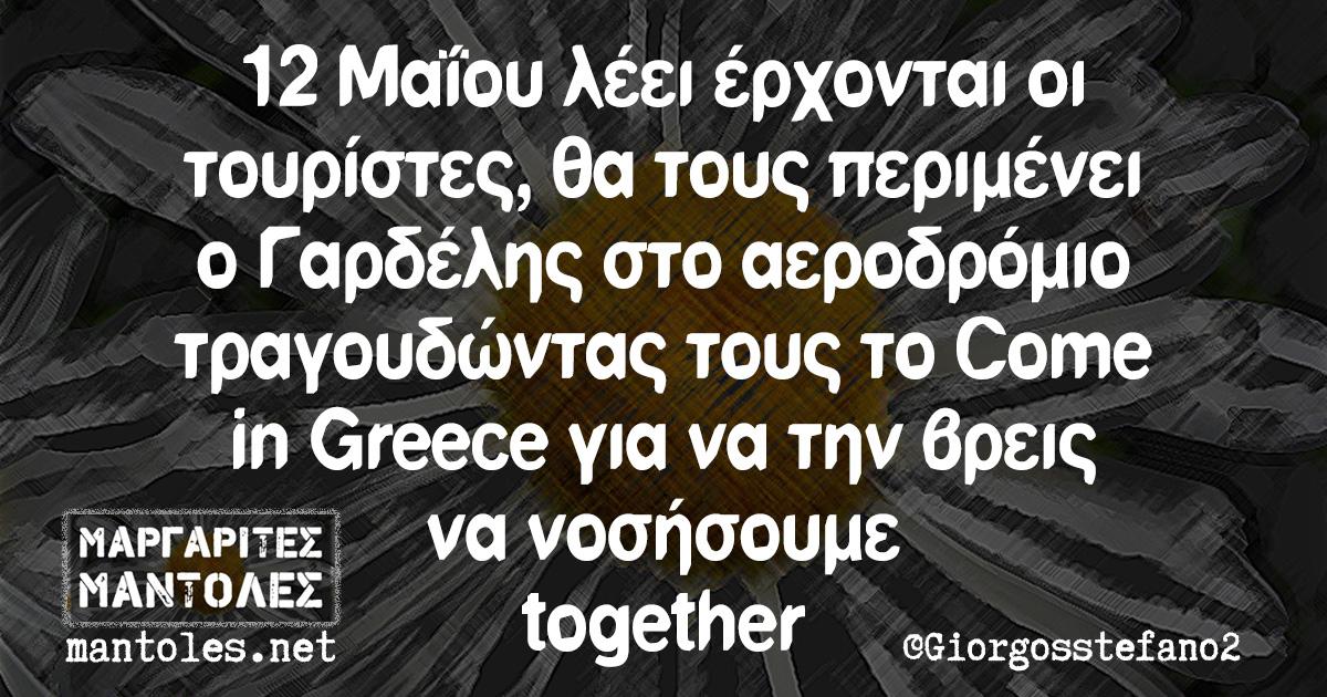 12 Μαΐου λέει έρχονται οι τουρίστες, θα τους περιμένει ο Γαρδέλης στο αεροδρόμιο τραγουδώντας τους το Come in Greece για να την βρεις να νοσήσουμε together