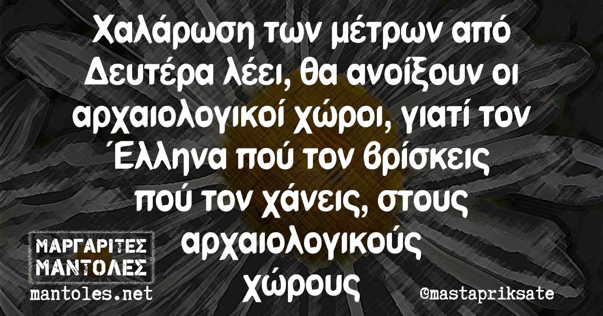 Χαλάρωση των μέτρων από Δευτέρα λέει, θα ανοίξουν οι αρχαιολογικοί χώροι, γιατί τον Έλληνα πού τον βρίσκεις πού τον χάνεις, στους αρχαιολογικούς χώρους
