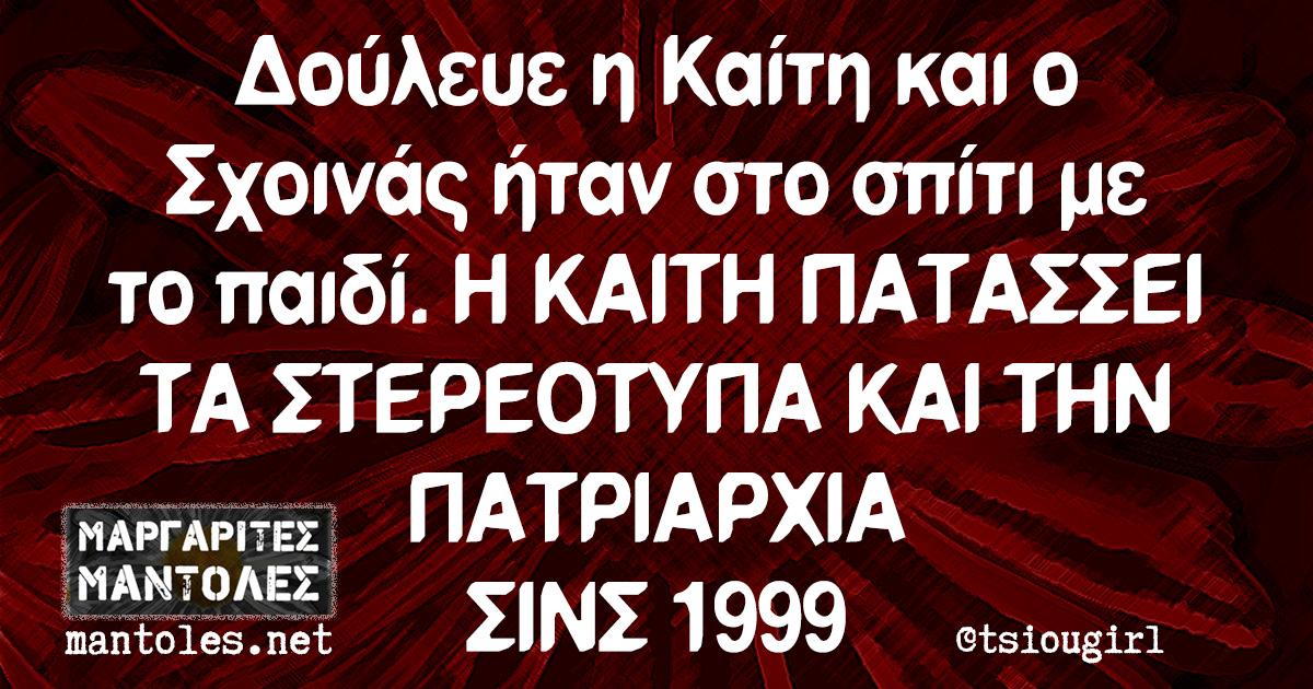 Δούλευε η Καίτη και ο Σχοινάς ήταν στο σπίτι με το παιδί. Η ΚΑΙΤΗ ΠΑΤΑΣΣΕΙ ΤΑ ΣΤΕΡΕΟΤΥΠΑ ΚΑΙ ΤΗΝ ΠΑΤΡΙΑΡΧΙΑ ΣΙΝΣ 1999