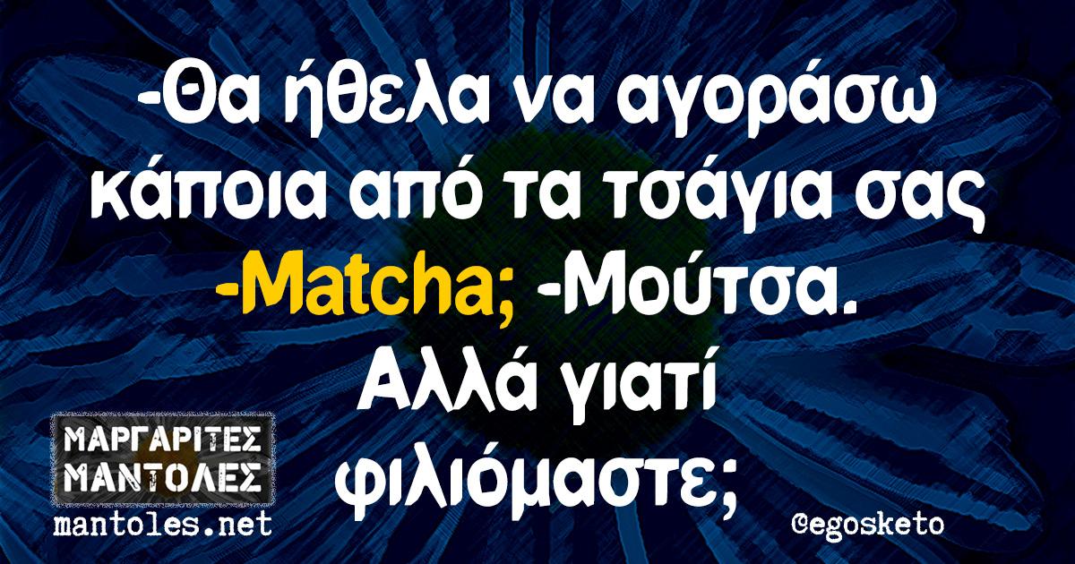 -Θα ήθελα να αγοράσω κάποια από τα τσάγια σας -Matcha; -Μούτσα. Αλλά γιατί φιλιόμαστε;