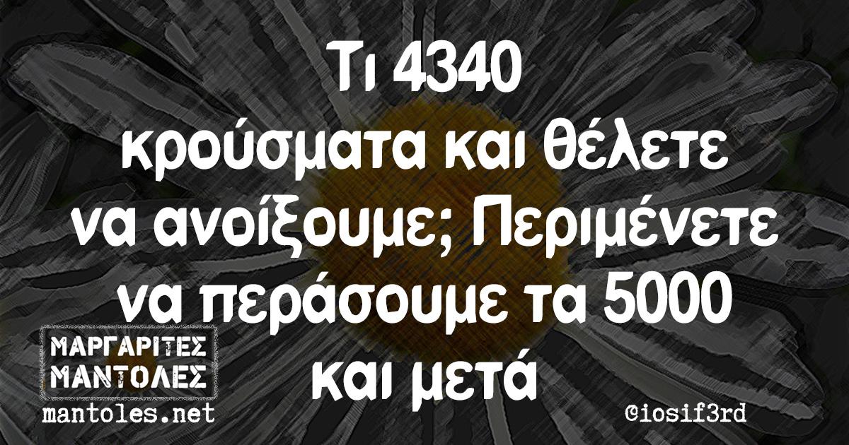 Τι 4340 κρούσματα και θέλετε να ανοίξουμε; Περιμένετε να περάσουμε τα 5000 και μετά