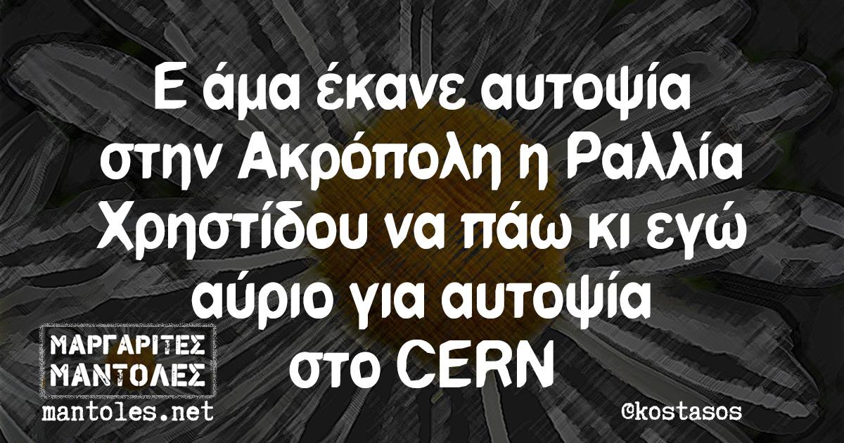 Ε άμα έκανε αυτοψία στην Ακρόπολη η Ραλλία Χρηστίδου να πάω κι εγώ αύριο για αυτοψία στο CERN
