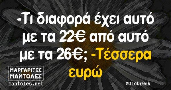 -Τι διαφορά έχει αυτό με τα 22€ από αυτό με τα 26€; -Τέσσερα ευρώ