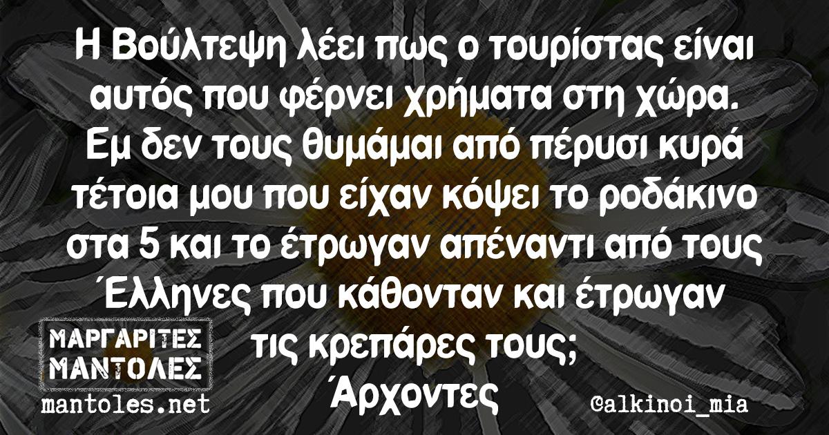 Η Βούλτεψη λέει πως ο τουρίστας είναι αυτός που φέρνει χρήματα στη χώρα. Εμ δεν τους θυμάμαι από πέρυσι κυρά τέτοια μου που είχαν κόψει το ροδάκινο στα 5 και το έτρωγαν απέναντι από τους Έλληνες που κάθονταν και έτρωγαν τις κρεπάρες τους; Άρχοντες