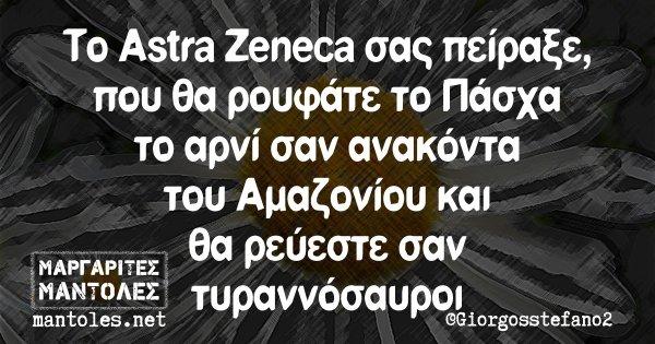 Το Astra Zeneca σας πείραξε, που θα ρουφάτε το Πάσχα το αρνί σαν ανακόντα του Αμαζονίου και θα ρεύεστε σαν τυραννόσαυροι
