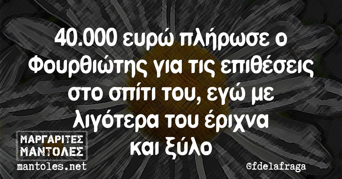 40.000 ευρώ πλήρωσε ο Φουρθιώτης για τις επιθέσεις στο σπίτι του, εγώ με λιγότερα του έριχνα και ξύλο