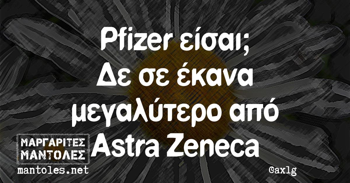 Pfizer είσαι; Δε σε έκανα μεγαλύτερο από Astra Zeneca