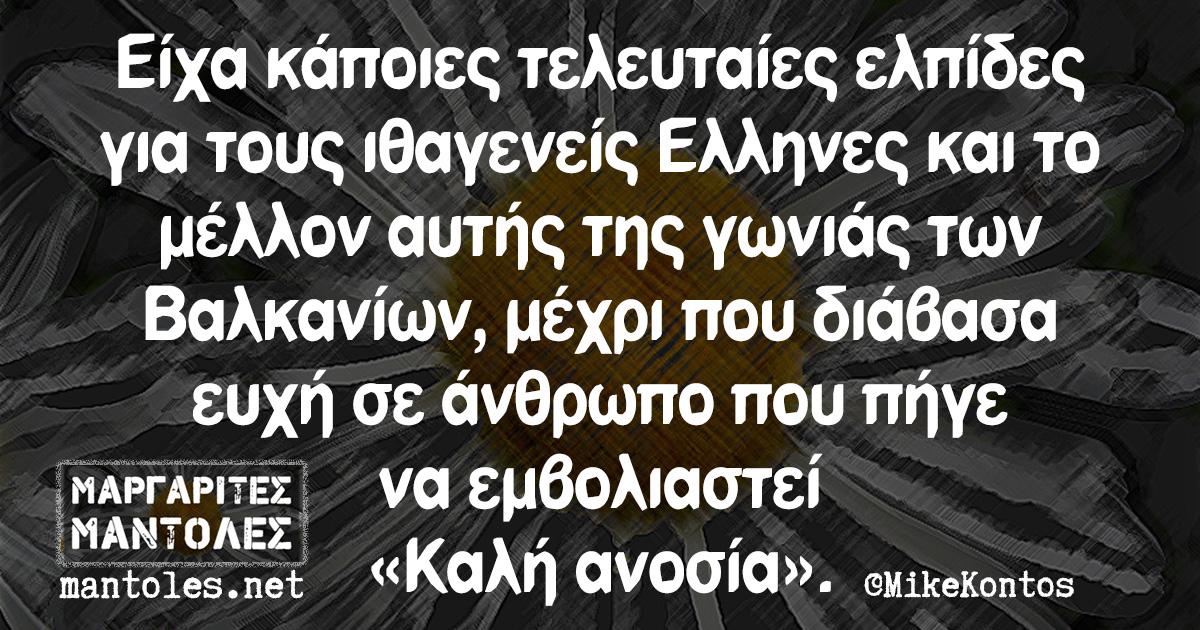 Είχα κάποιες τελευταίες ελπίδες για τους ιθαγενείς Ελληνες και το μέλλον αυτής της γωνιάς των Βαλκανίων, μέχρι που διάβασα ευχή σε άνθρωπο που πήγε να εμβολιαστεί «Καλή ανοσία»