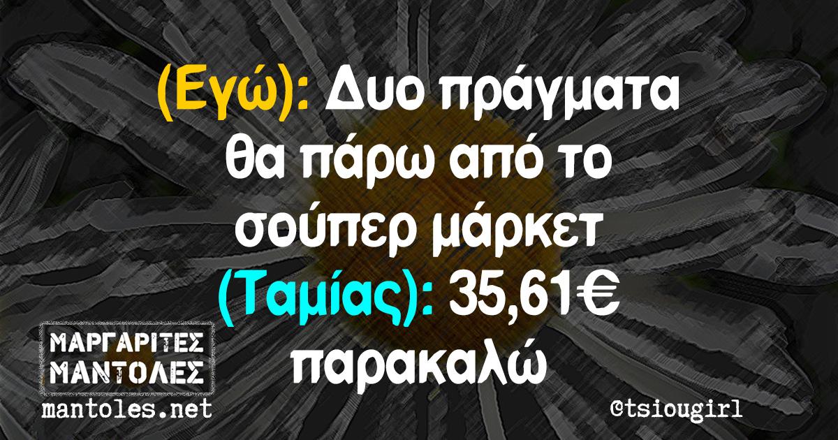 (Εγώ): Δυο πράγματα θα πάρω από το σούπερ μάρκετ (Ταμίας): 35,61€ παρακαλώ