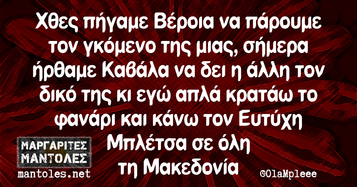 Χθες πήγαμε Βέροια να πάρουμε τον γκόμενο της μιας, σήμερα ήρθαμε Καβάλα να δει η άλλη τον δικό της κι εγώ απλά κρατάω το φανάρι και κάνω τον Ευτύχη Μπλέτσα σε όλη τη Μακεδονία