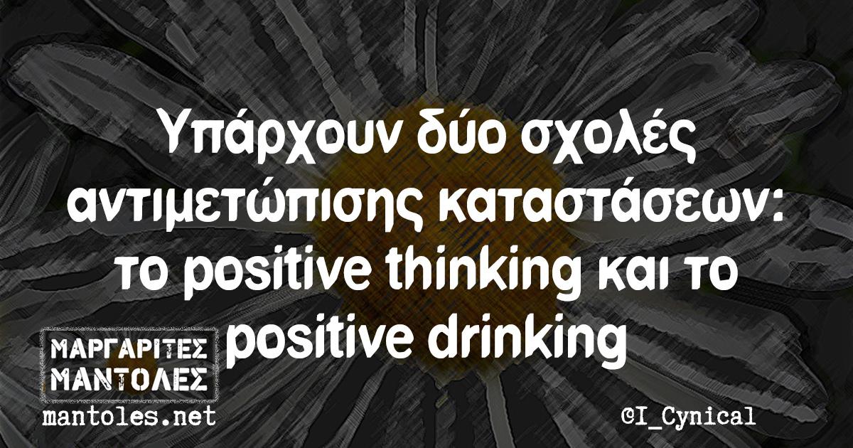 Υπάρχουν δύο σχολές αντιμετώπισης καταστάσεων: το positive thinking και το positive drinking