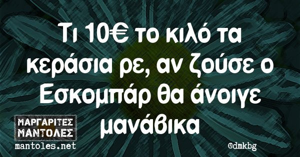 Τι 10€ το κιλό τα κεράσια ρε, αν ζούσε ο Εσκομπάρ θα άνοιγε μανάβικα