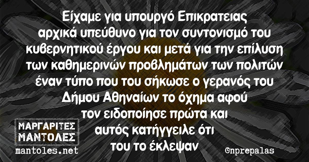 Είχαμε για υπουργό Επικρατειας αρχικά υπεύθυνο για τον συντονισμό του κυβερνητικού έργου και μετά για την επίλυση των καθημερινών προβλημάτων των πολιτών έναν τύπο που του σήκωσε ο γερανός του Δήμου Αθηναίων το όχημα αφού τον ειδοποίησε πρώτα και αυτός κατήγγειλε ότι του το έκλεψαν