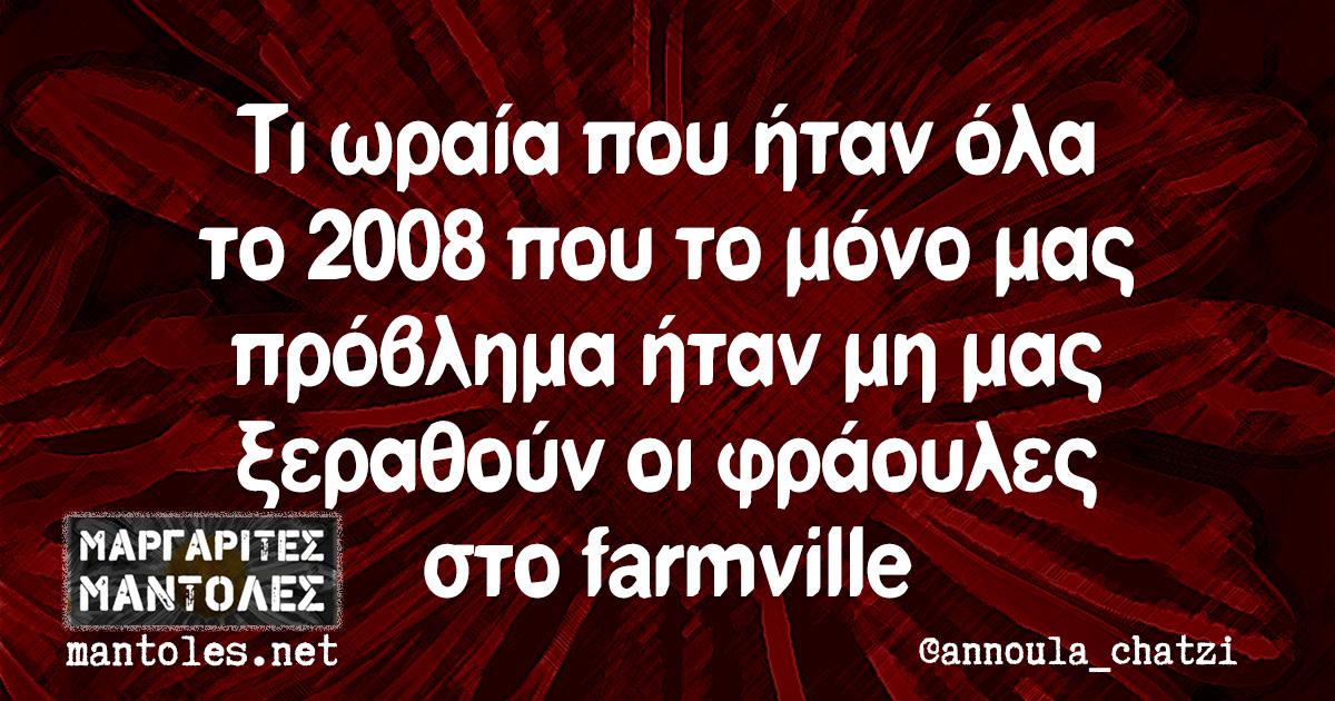 Τι ωραία που ήταν όλα το 2008 που το μόνο μας πρόβλημα ήταν μη μας ξεραθούν οι φράουλες στο farmville