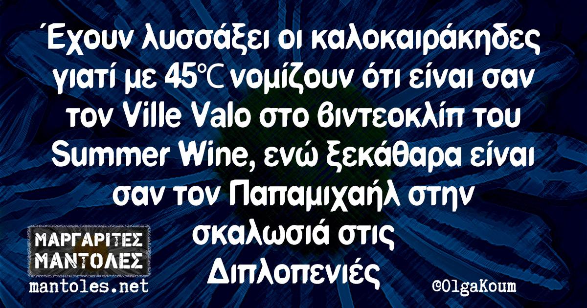 Έχουν λυσσάξει οι καλοκαιράκηδες γιατί με 45°C νομίζουν ότι είναι σαν τον Ville Valo στο βιντεοκλίπ του Summer Wine, ενώ ξεκάθαρα είναι σαν τον Παπαμιχαήλ στην σκαλωσιά στις Διπλοπενιές