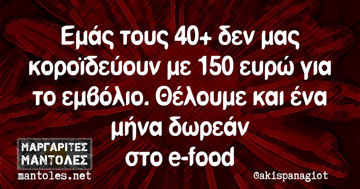 Εμάς τους 40+ δεν μας κοροϊδεύουν με 150 ευρώ για το εμβόλιο. Θέλουμε και ένα μήνα δωρεάν στο e-food