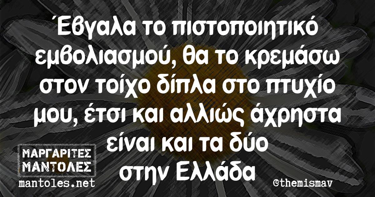 Έβγαλα το πιστοποιητικό εμβολιασμού, θα το κρεμάσω στον τοίχο δίπλα στο πτυχίο μου, έτσι και αλλιώς άχρηστα είναι και τα δύο στην Ελλάδα