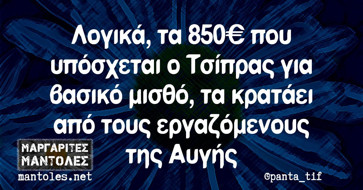 Λογικά τα 850€ που υπόσχεται ο Τσίπρας για βασικό μισθό, τα κρατάει από τους εργαζόμενους της Αυγής