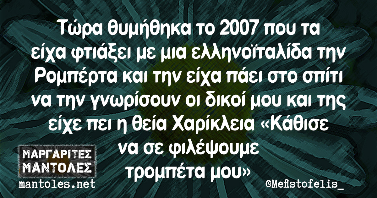 Τώρα θυμήθηκα το 2007 που τα είχα φτιάξει με μια ελληνοϊταλίδα την Ρομπέρτα και την είχα πάει στο σπίτι να την γνωρίσουν οι δικοί μου και της είχε πει η θεία Χαρίκλεια «Κάθισε να σε φιλέψουμε τρομπέτα μου»