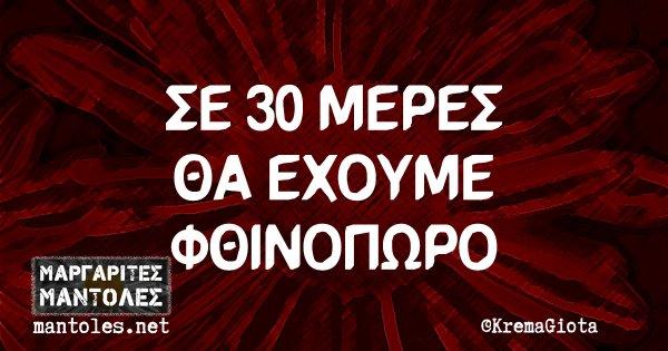 ΣΕ 30 ΜΕΡΕΣ ΘΑ ΕΧΟΥΜΕ ΦΘΙΝΟΠΩΡΟ