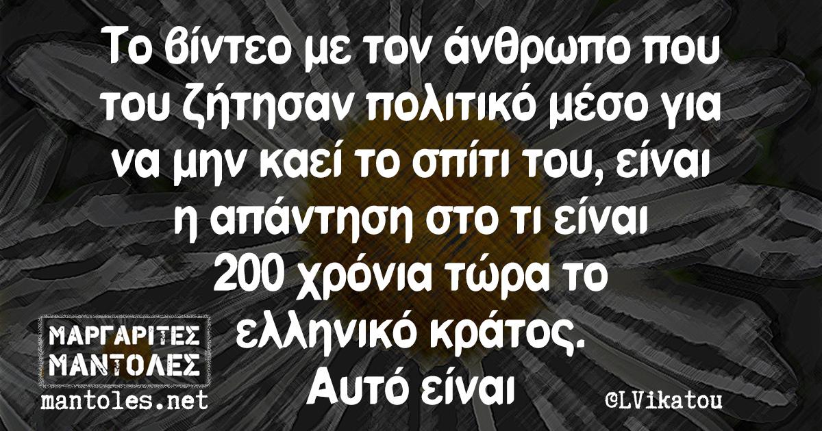 Το βίντεο με τον άνθρωπο που του ζήτησαν πολιτικό μέσο για να μην καεί το σπίτι του, είναι η απάντηση στο τι είναι 200 χρόνια τώρα το ελληνικό κράτος. Αυτό είναι