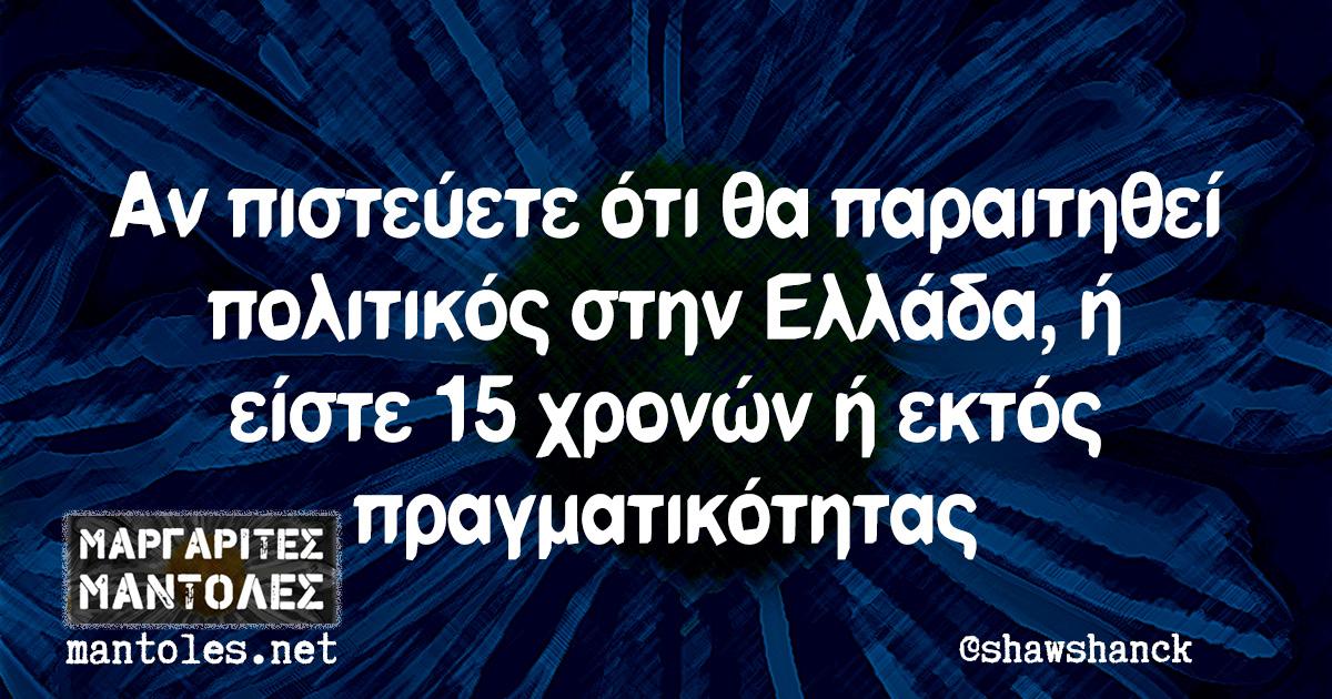 Αν πιστεύετε ότι θα παραιτηθεί πολιτικός στην Ελλάδα, ή είστε 15 χρονών ή εκτός πραγματικότητας