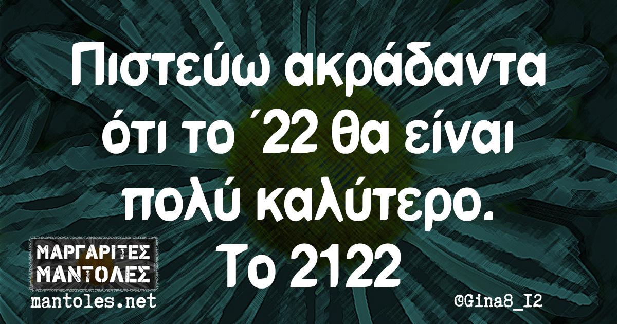 Πιστεύω ακράδαντα ότι το ΄22 θα είναι πολύ καλύτερο. Το 2122