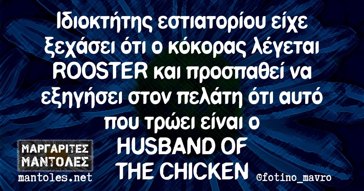 Ιδιοκτήτης εστιατορίου είχε ξεχάσει ότι ο κόκορας λέγεται ROOSTER και προσπαθεί να εξηγήσει στον πελάτη ότι αυτό που τρώει είναι ο HUSBAND OF THE CHICKEN
