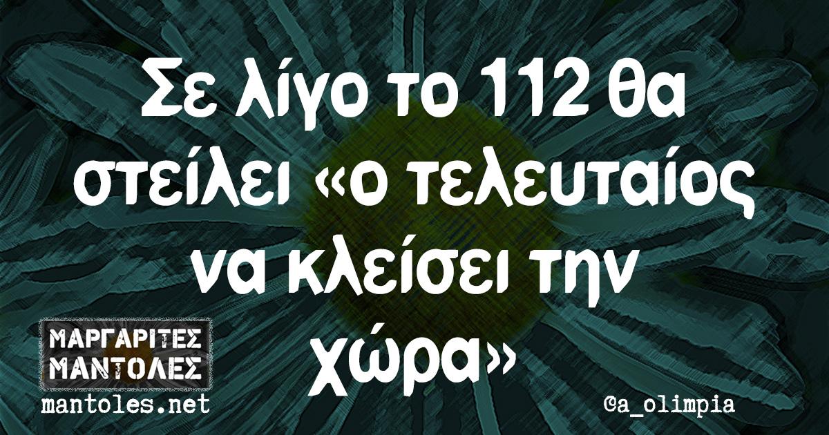 Σε λίγο το 112 θα στείλει «ο τελευταίος να κλείσει την χώρα»