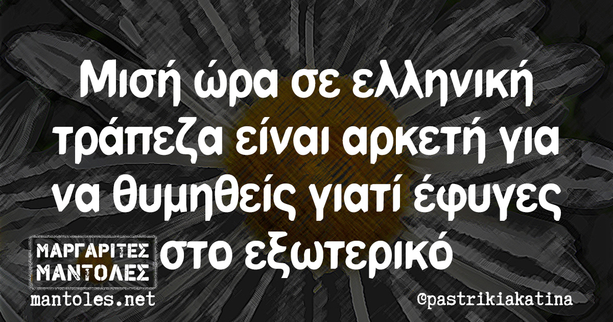 Μισή ώρα σε ελληνική τράπεζα είναι αρκετή για να θυμηθείς γιατί έφυγες στο εξωτερικό