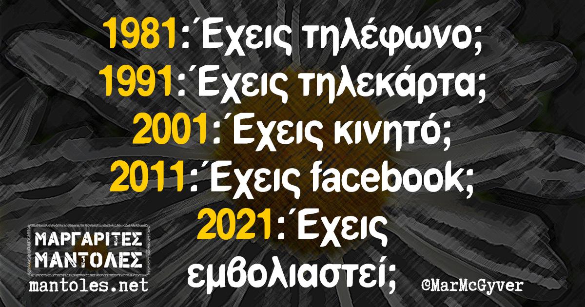 1981: Έχεις τηλέφωνο; 1991: Έχεις τηλεκάρτα; 2001: Έχεις κινητό; 2011: Έχεις facebook; 2021: Έχεις εμβολιαστεί;