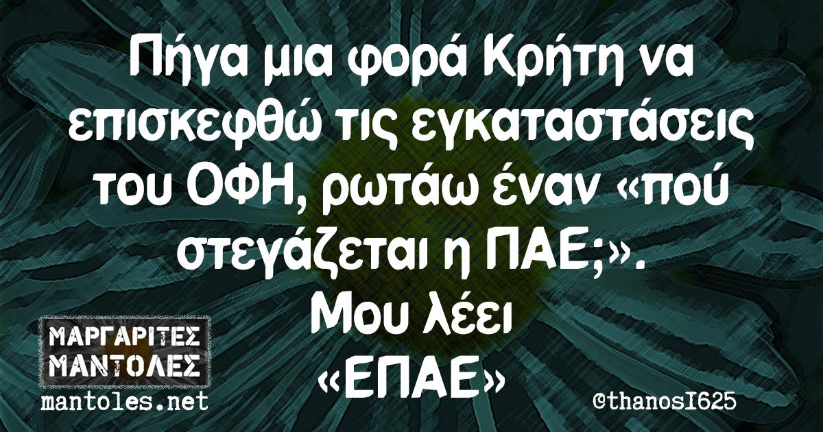 Πήγα μια φορά Κρήτη να επισκεφθώ τις εγκαταστάσεις του ΟΦΗ, ρωτάω έναν «πού στεγάζεται η ΠΑΕ;». Μου λέει «ΕΠΑΕ»