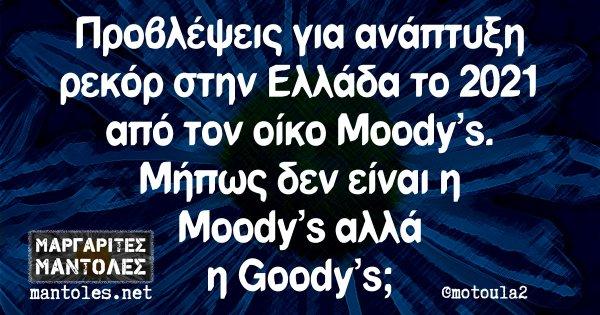Προβλέψεις για ανάπτυξη ρεκόρ στην Ελλάδα το 2021 από τον οίκο Moody's. Μήπως δεν είναι η Moody's αλλά η Goody's;