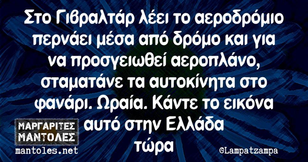 Στο Γιβραλτάρ λέει το αεροδρόμιο περνάει μέσα από δρόμο και για να προσγειωθεί αεροπλάνο, σταματάνε τα αυτοκίνητα στο φανάρι. Ωραία. Κάντε το εικόνα αυτό στην Ελλάδα τώρα